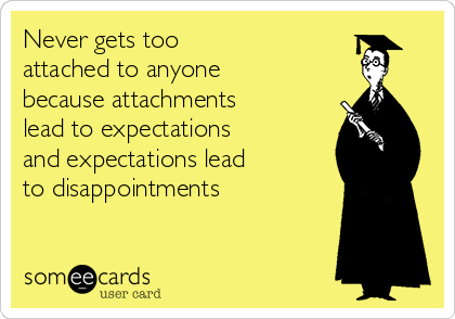 Never gets too  attached to anyone because attachments lead to expectations  and expectations lead  to disappointments
