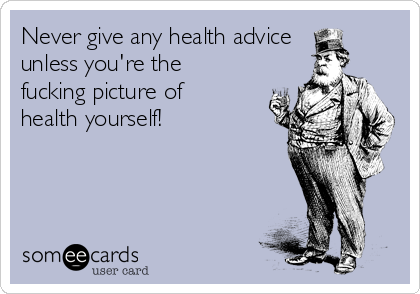 Never give any health advice unless you're the fucking picture of health yourself!
