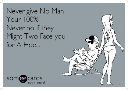Never give No Man Your 100% Never no if they Might Two Face you for A Hoe...
