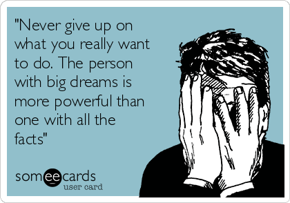 """""""Never give up on what you really want to do. The person with big dreams is more powerful than one with all the facts"""""""