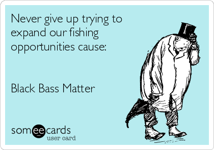 Never give up trying to expand our fishing opportunities cause:   Black Bass Matter