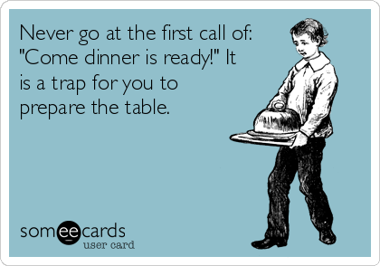 "Never go at the first call of: ""Come dinner is ready!"" It is a trap for you to prepare the table."