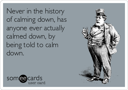 Never in the history  of calming down, has anyone ever actually calmed down, by being told to calm down.