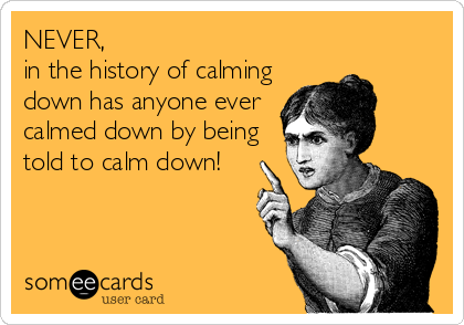 NEVER, in the history of calming down has anyone ever calmed down by being told to calm down!