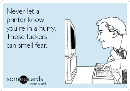 Never let a printer know you're in a hurry. Those fuckers can smell fear.