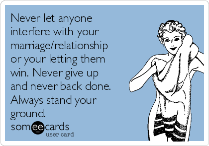 Never let anyone interfere with your marriage/relationship or your letting them win. Never give up and never back done. Always stand your ground.