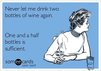 Never let me drink two bottles of wine again.   One and a half bottles is sufficient.
