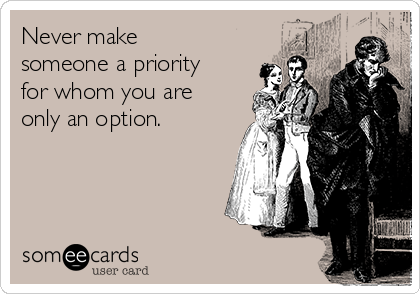 Never make someone a priority for whom you are only an option.