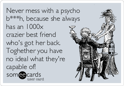 Never mess with a psycho b***h, because she always has an 1000x crazier best friend who's got her back. Toghether you have no ideal what they're capable of!