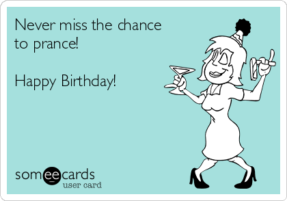Never miss the chance to prance!  Happy Birthday!