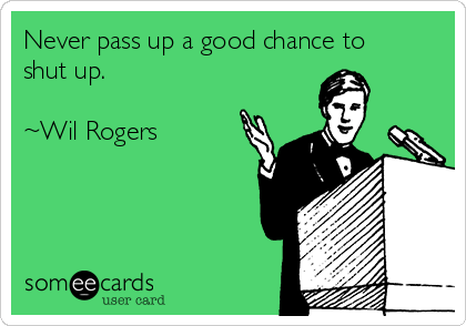 Never pass up a good chance to shut up.    ~Wil Rogers