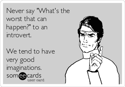 """Never say """"What's the worst that can happen?"""" to an introvert.  We tend to have very good imaginations."""