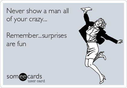 Never show a man all of your crazy...  Remember...surprises are fun