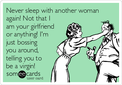 Never sleep with another woman again! Not that I am your girlfriend or anything! I'm just bossing you around, telling you to be a virgin!