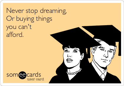 Never stop dreaming,  Or buying things you can't afford.