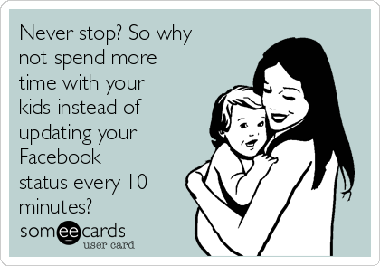 Never stop? So why not spend more time with your kids instead of updating your Facebook status every 10 minutes?