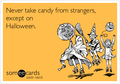 Never take candy from strangers, except on Halloween.