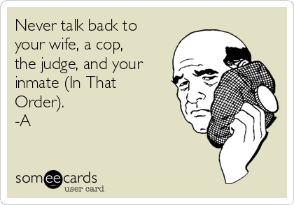 Never talk back to your wife, a cop, the judge, and your inmate (In That Order). -A