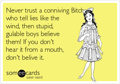 Never trust a conniving Bitch, who tell lies like the  wind, then stupid, gulable boys believe them! If you don't hear it from a mouth, don't belive it.