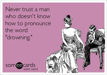 """Never trust a man who doesn't know how to pronounce  the word """"drowning."""""""