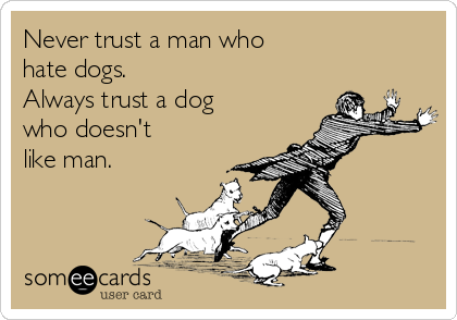 Never trust a man who  hate dogs. Always trust a dog who doesn't like man.