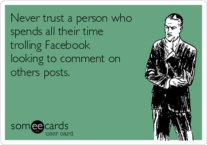 Never trust a person who  spends all their time trolling Facebook looking to comment on others posts.