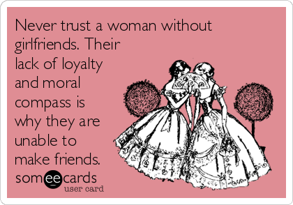 Never trust a woman without girlfriends. Their lack of loyalty and moral compass is why they are unable to make friends.