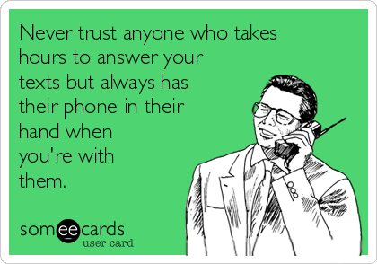 Never trust anyone who takes hours to answer your texts but always has their phone in their hand when you're with them.