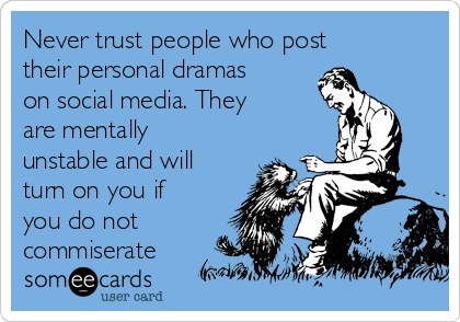 Never trust people who post their personal dramas on social media. They are mentally unstable and will turn on you if you do not commiserate