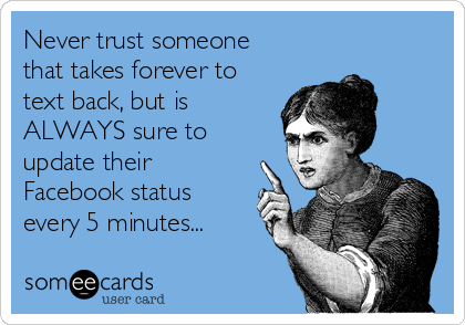 Never trust someone that takes forever to text back, but is  ALWAYS sure to update their Facebook status every 5 minutes...