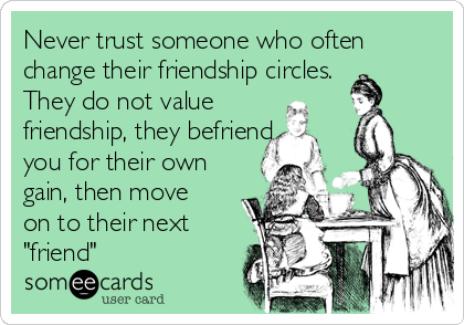 """Never trust someone who often change their friendship circles. They do not value friendship, they befriend you for their own gain, then move on to their next """"friend"""""""