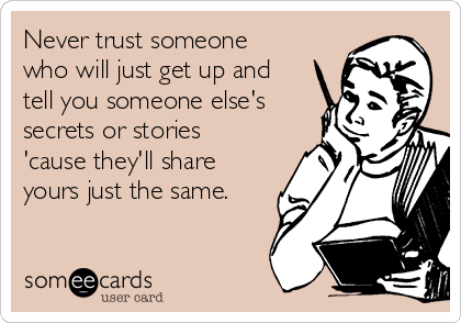Never trust someone who will just get up and tell you someone else's secrets or stories 'cause they'll share yours just the same.