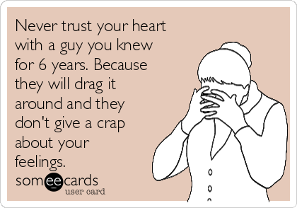 Never trust your heart with a guy you knew for 6 years. Because they will drag it around and they don't give a crap about your feelings.