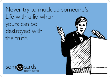 Never try to muck up someone's  Life with a lie when yours can be destroyed with the truth.