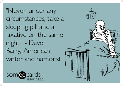 """""""Never, under any  circumstances, take a sleeping pill and a laxative on the same night."""" - Dave Barry, American writer and humorist"""