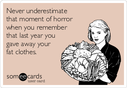 Never underestimate that moment of horror when you remember that last year you gave away your fat clothes.