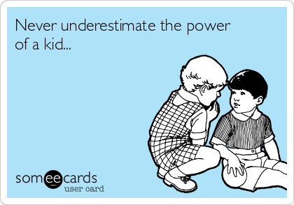 Never underestimate the power of a kid...
