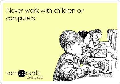 Never work with children or computers