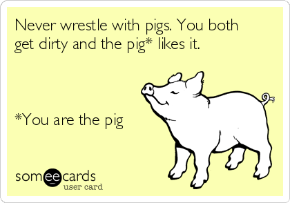 Never wrestle with pigs. You both get dirty and the pig* likes it.    *You are the pig