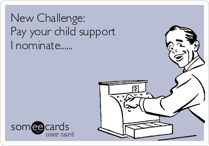 New Challenge:  Pay your child support I nominate......