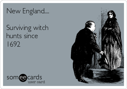 New England....  Surviving witch hunts since 1692