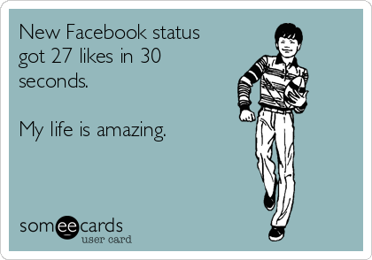 New Facebook status got 27 likes in 30 seconds.  My life is amazing.