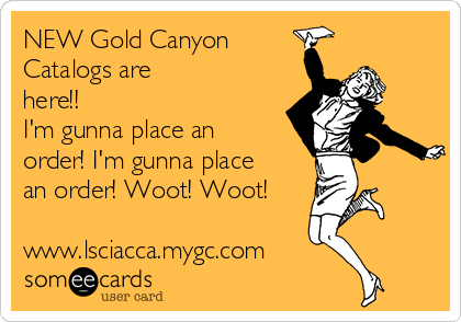 NEW Gold Canyon Catalogs are here!!    I'm gunna place an order! I'm gunna place an order! Woot! Woot!  www.lsciacca.mygc.com