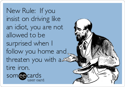 New Rule:  If you insist on driving like an idiot, you are not allowed to be surprised when I follow you home and threaten you with a tire iron.