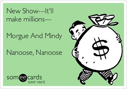 New Show---It'll make millions---  Morgue And Mindy  Nanoose, Nanoose