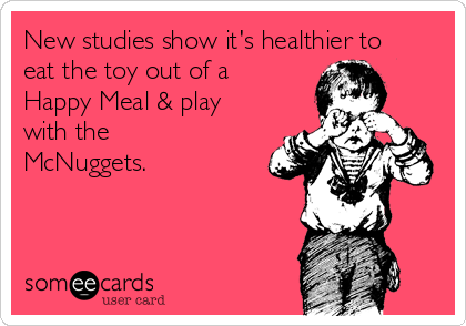 New studies show it's healthier to eat the toy out of a Happy Meal & play with the McNuggets.