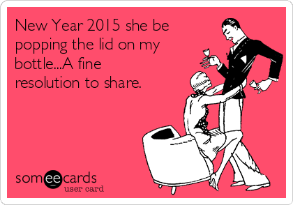 New Year 2015 she be popping the lid on my bottle...A fine resolution to share.