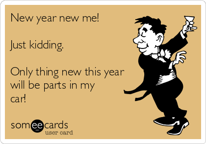 New year new me!  Just kidding.   Only thing new this year will be parts in my car!