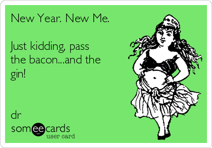 New Year. New Me.   Just kidding, pass the bacon...and the gin!   dr
