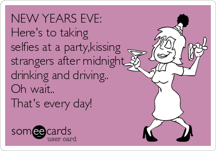 NEW YEARS EVE: Here's to taking selfies at a party,kissing strangers after midnight, drinking and driving.. Oh wait.. That's every day!